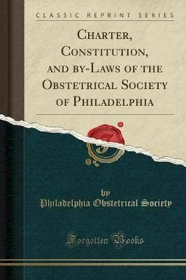 Charter, Constitution, and By-Laws of the Obstetrical Society of Philadelphia (Classic Reprint)